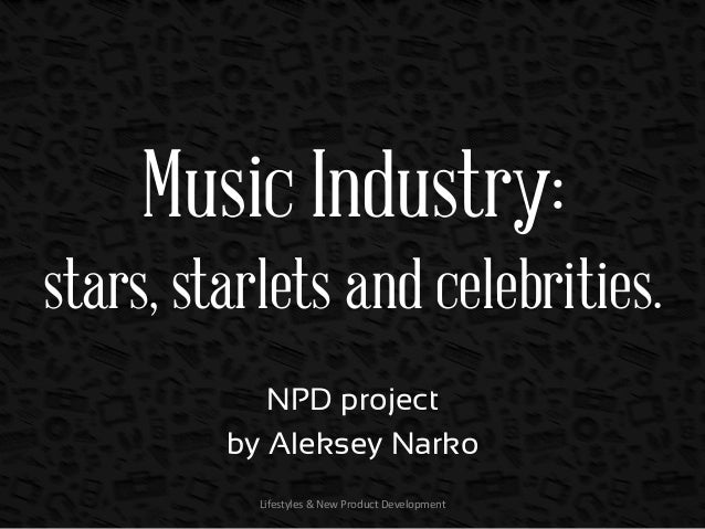 Music Industry: stars, starlets and celebrities. NPD project by Aleksey Narko Lifestyles & New Product Development