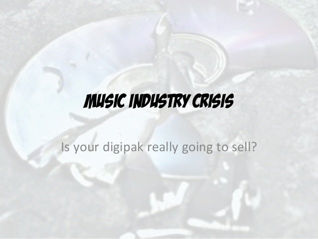 MUSIC INDUSTRY CRISISIs	  your	  digipak	  really	  going	  to	  sell?