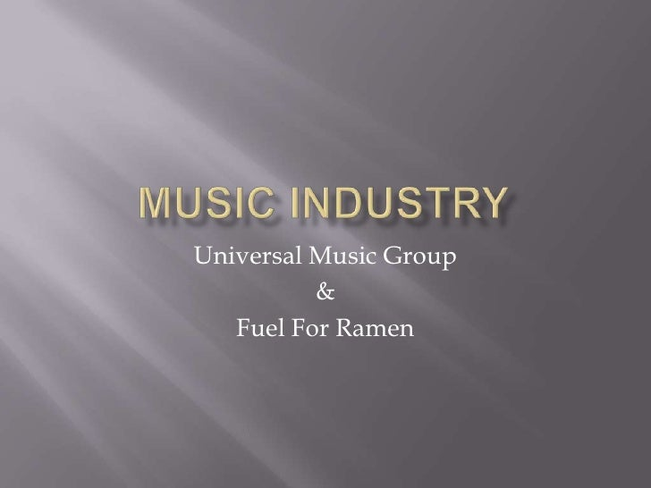 Music Industry<br />Universal Music Group<br />&<br />Fuel For Ramen<br />