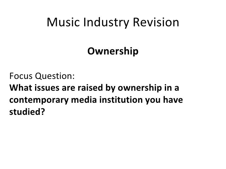 Music Industry Revision Ownership Focus Question: What issues are raised by ownership in a  contemporary media institution...