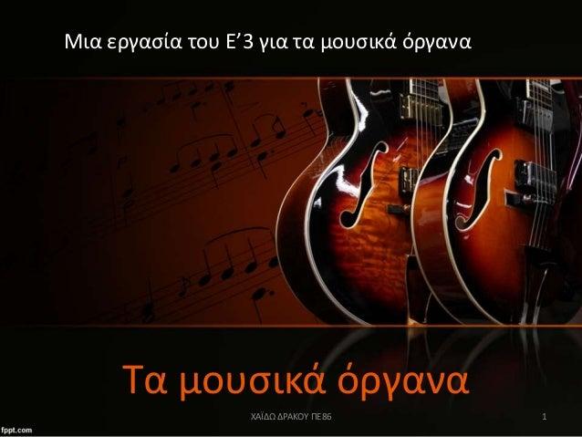 Τα μουσικά όργανα Μια εργασία του Ε'3 για τα μουσικά όργανα ΧΑΪΔΩ ΔΡΑΚΟΥ ΠΕ86 1