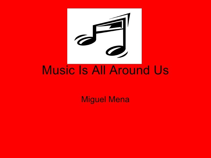 Music Is All Around Us Miguel Mena