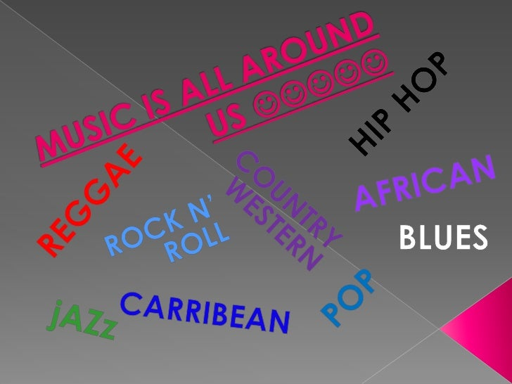 HIP HOP<br />MUSIC IS ALL AROUND US <br />AFRICAN<br />COUNTRY WESTERN<br />REGGAE<br />BLUES<br />ROCK N' ROLL<br />...