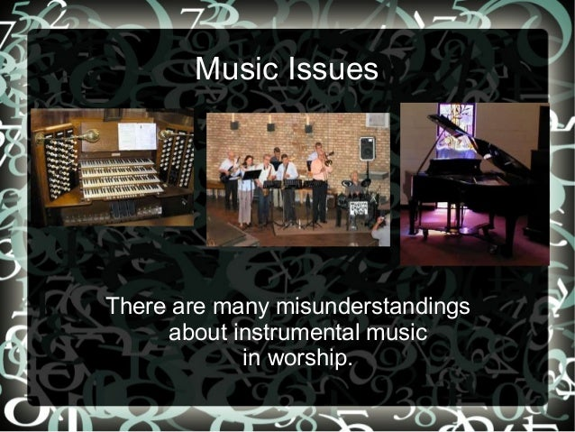 Music IssuesThere are many misunderstandings     about instrumental music            in worship.