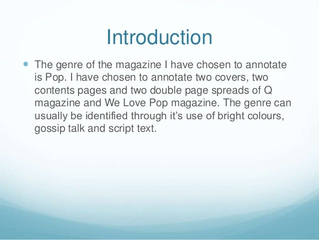 Introduction  The genre of the magazine I have chosen to annotate is Pop. I have chosen to annotate two covers, two conte...
