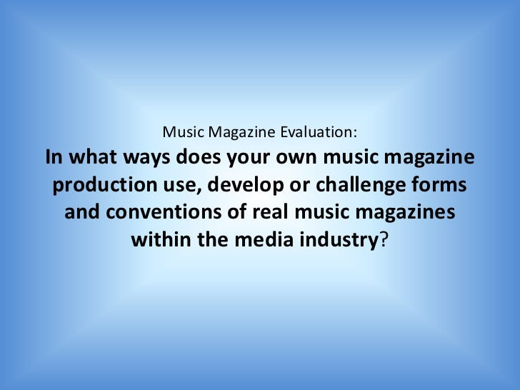 Music Magazine Evaluation:In what ways does your own music magazine production use, develop or challenge forms  and conven...