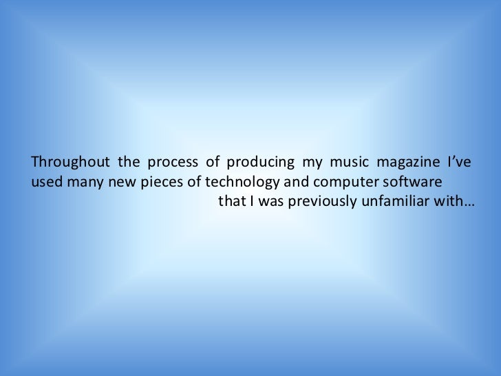 Throughout the process of producing my music magazine I'veused many new pieces of technology and computer software        ...