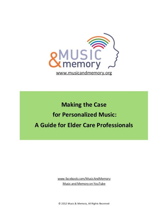 www.musicandmemory.org  Making	   the	   Case 	   for	   Personalized	   Music:	    A	   Guide	   for	   Elder	   Care	   ...