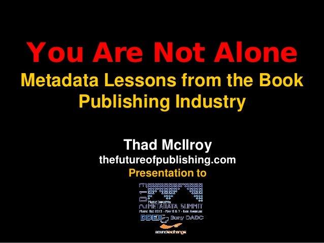 You Are Not AloneMetadata Lessons from the BookPublishing IndustryThad McIlroythefutureofpublishing.comPresentation to