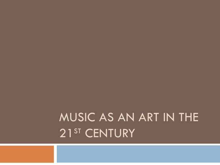 MUSIC AS AN ART IN THE 21 ST  CENTURY
