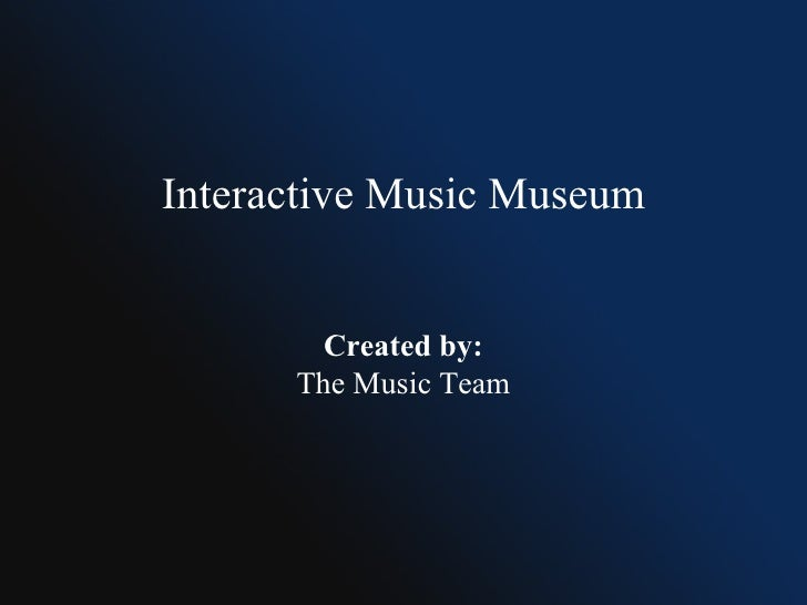 Interactive Music Museum Created by: The Music Team