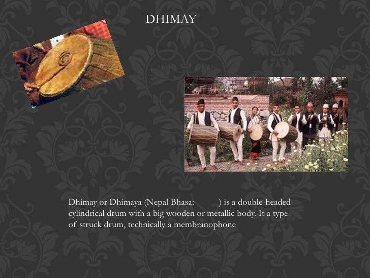 DHIMAYDhimay or Dhimaya (Nepal Bhasa:         ) is a double-headedcylindrical drum with a big wooden or metallic body. It ...
