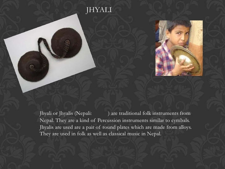 JHYALIJhyali or Jhyalis (Nepali:       ) are traditional folk instruments fromNepal. They are a kind of Percussion instrum...
