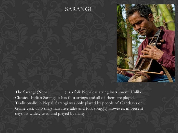 SARANGIThe Sarangi (Nepali:           ) is a folk Nepalese string instrument. UnlikeClassical Indian Sarangi, it has four ...