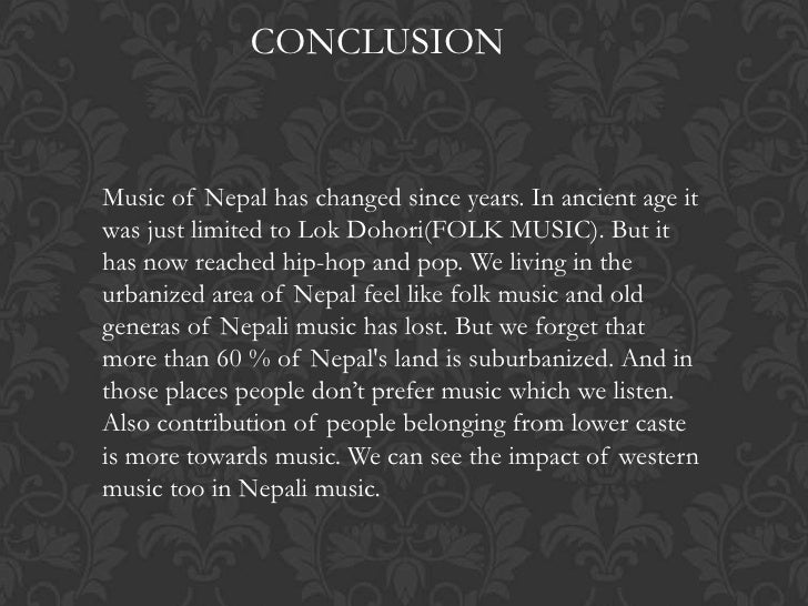 CONCLUSIONMusic of Nepal has changed since years. In ancient age itwas just limited to Lok Dohori(FOLK MUSIC). But ithas n...