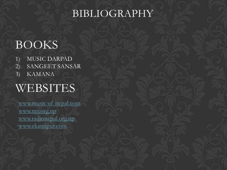 BIBLIOGRAPHYBOOKS1)   MUSIC DARPAD2)   SANGEET SANSAR3)   KAMANAWEBSITES www.music of nepal.com www.ntv.org.np www.radione...