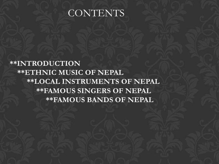 CONTENTS**INTRODUCTION  **ETHNIC MUSIC OF NEPAL    **LOCAL INSTRUMENTS OF NEPAL      **FAMOUS SINGERS OF NEPAL         **F...