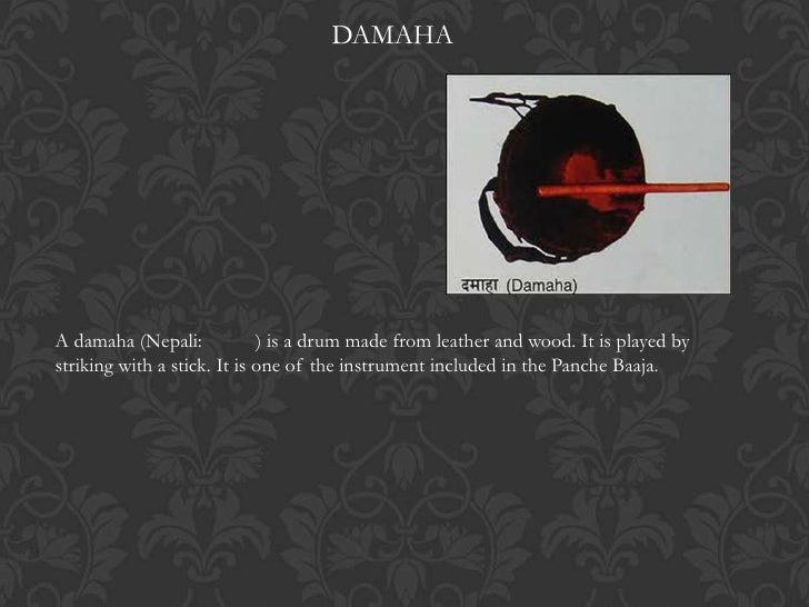 DAMAHAA damaha (Nepali:            ) is a drum made from leather and wood. It is played bystriking with a stick. It is one...