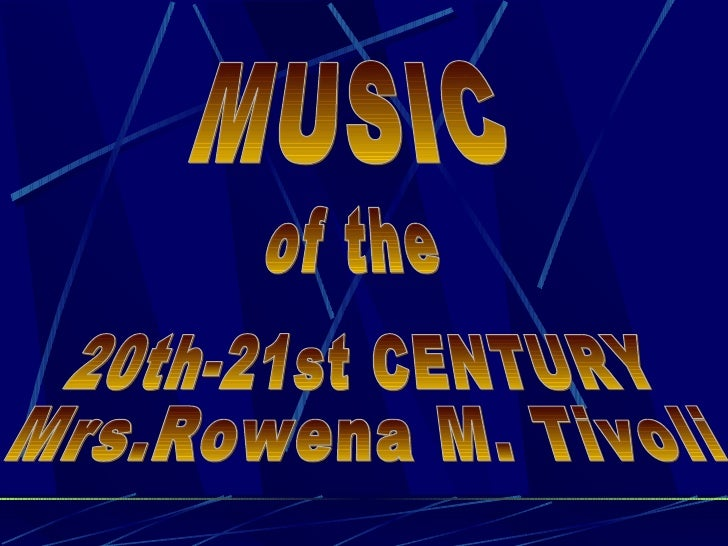 MUSIC of the 20th-21st CENTURY Mrs.Rowena M. Tivoli