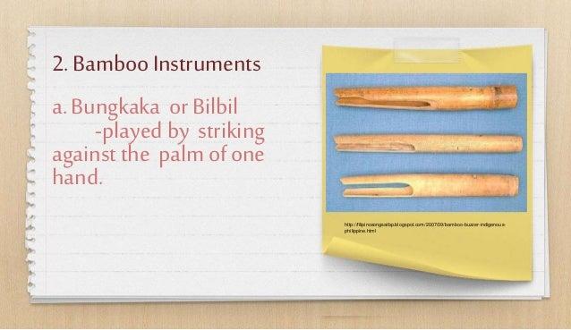 2. BambooInstruments a.Bungkaka orBilbil -played by striking against the palmofone hand. http://filipinosongsatbp.blogspot...