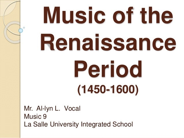 Music of the  Renaissance  Period  (1450-1600)  Mr. Al-lyn L. Vocal  Music 9  La Salle University Integrated School