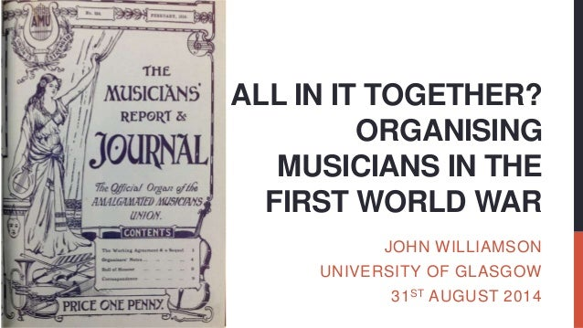ALL IN IT TOGETHER? ORGANISING MUSICIANS IN THE FIRST WORLD WAR JOHN WILLIAMSON UNIVERSITY OF GLASGOW 31ST AUGUST 2014