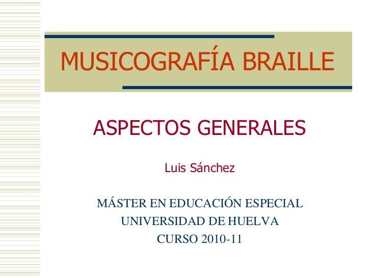 MUSICOGRAFÍA BRAILLE<br />ASPECTOS GENERALES<br />Luis Sánchez<br />MÁSTER EN EDUCACIÓN ESPECIAL<br />UNIVERSIDAD DE HUELV...
