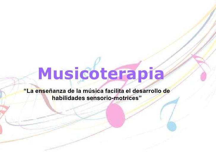 """Musicoterapia<br />""""La enseñanza de la música facilita el desarrollo de habilidades sensorio-motrices""""<br />"""