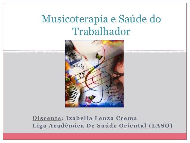 Discente: Izabella Lenza Crema Liga Acadêmica De Saúde Oriental (LASO) Musicoterapia e Saúde do Trabalhador