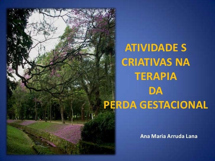 ATIVIDADE S   CRIATIVAS NA      TERAPIA        DAPERDA GESTACIONAL     Ana Maria Arruda Lana