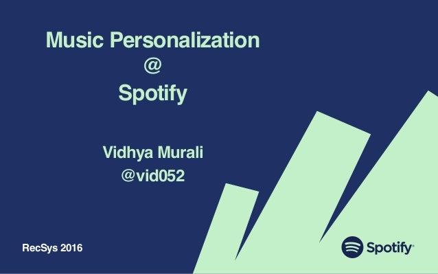 Music Personalization @ Spotify Vidhya Murali @vid052 RecSys 2016