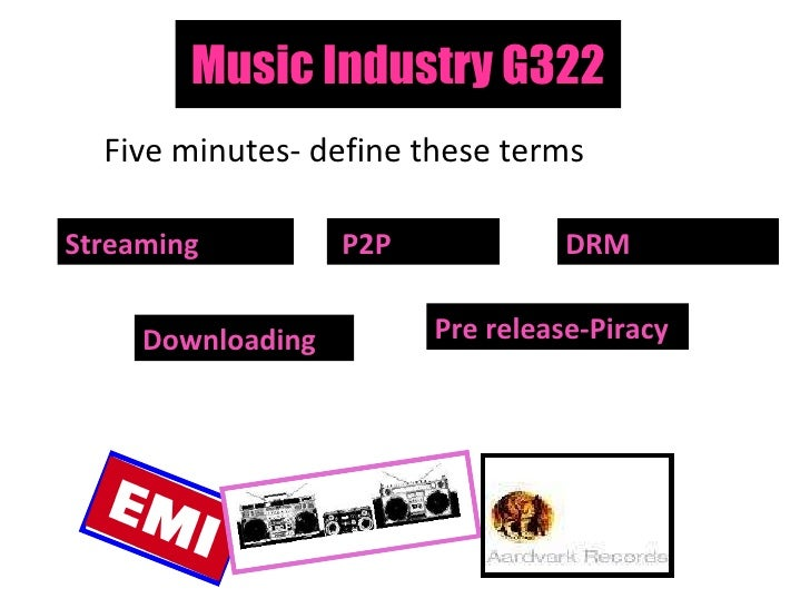 Music Industry G322 Five minutes- define these terms Streaming Pre release-Piracy DRM   Downloading P2P