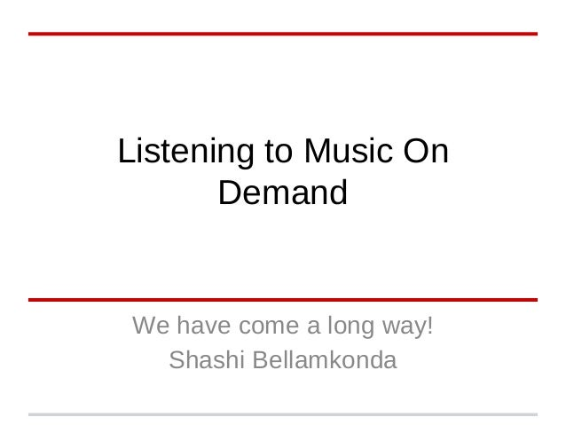 Listening to Music On Demand We have come a long way! Shashi Bellamkonda