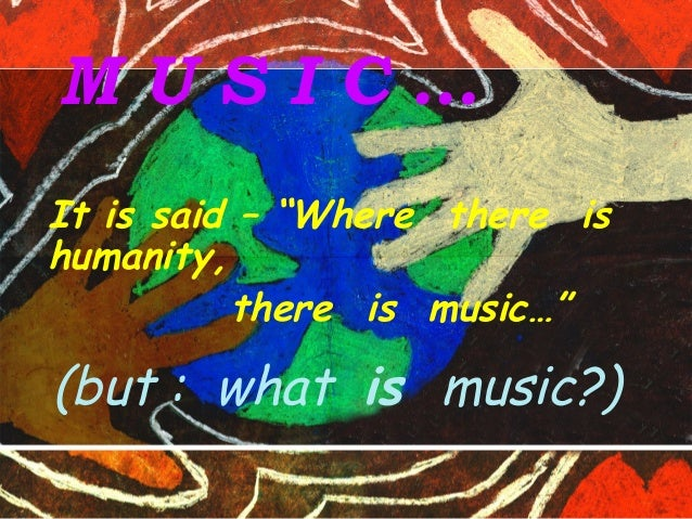 "M U S I C … It is said – ""Where there is humanity, there is music…"" (but : what is music?)"