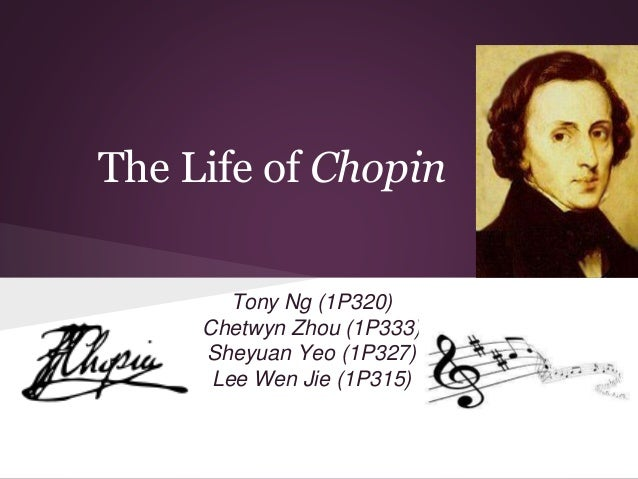 The Life of Chopin Tony Ng (1P320) Chetwyn Zhou (1P333) Sheyuan Yeo (1P327) Lee Wen Jie (1P315)
