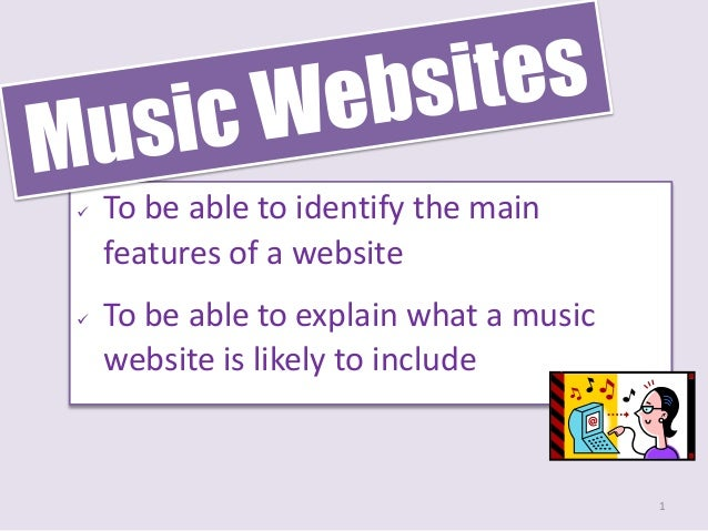    To be able to identify the main    features of a website   To be able to explain what a music    website is likely to...