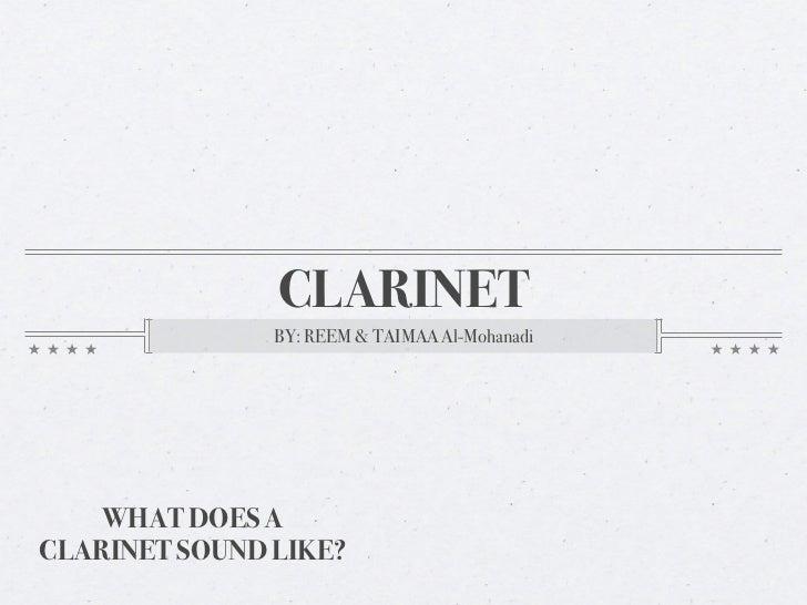 CLARINET               BY: REEM & TAIMAA Al-Mohanadi    WHAT DOES ACLARINET SOUND LIKE?