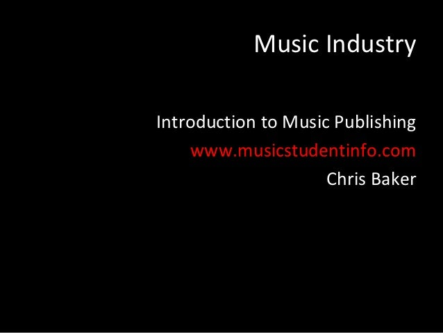 Music IndustryIntroduction to Music Publishing    www.musicstudentinfo.com                     Chris Baker