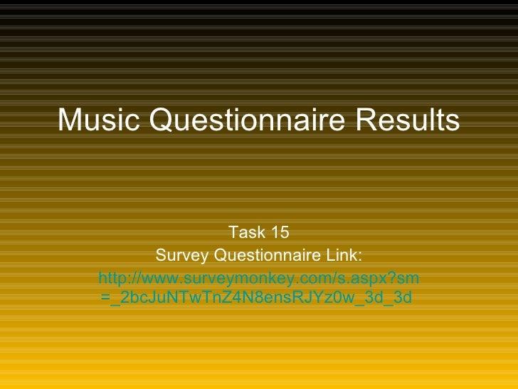 Music Questionnaire Results Task 15 Survey Questionnaire Link: http:// www.surveymonkey.com/s.aspx?sm =_2bcJuNTwTnZ4N8ensR...