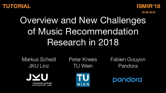 Overview and New Challenges of Music Recommendation Research in 2018 Markus Schedl JKU Linz Fabien Gouyon Pandora Peter Kn...