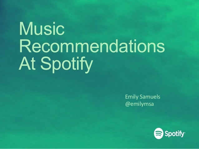 Music Recommendations At Spotify Emily	   Samuels	    @emilymsa