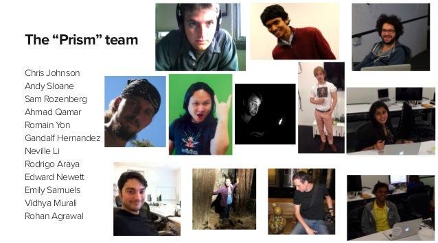 "The ""Prism"" team Chris Johnson Andy Sloane Sam Rozenberg Ahmad Qamar Romain Yon Gandalf Hernandez Neville Li Rodrigo Araya..."