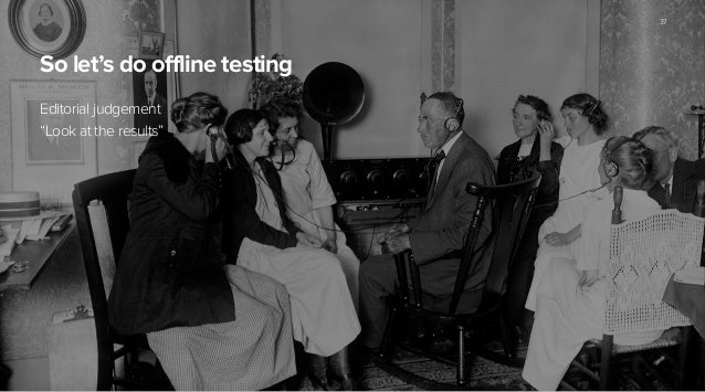 """So let's do offline testing Editorial judgement """"Look at the results"""" ! 37"""