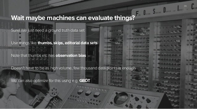 Wait maybe machines can evaluate things? Sure! We just need a ground truth data set ! Use things like thumbs, skips, edito...