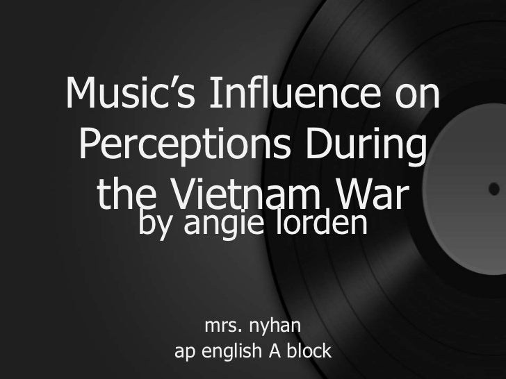 Music's Influence on Perceptions During the Vietnam War<br />by angielorden<br />mrs.nyhan<br />apenglish A block<br />