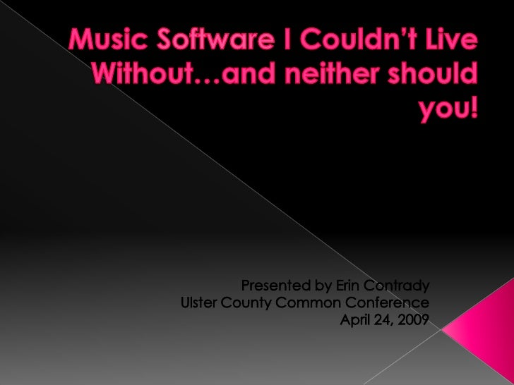 Music Software I Couldn't Live Without…and neither should you!<br />Presented by Erin Contrady<br />Ulster County Common C...