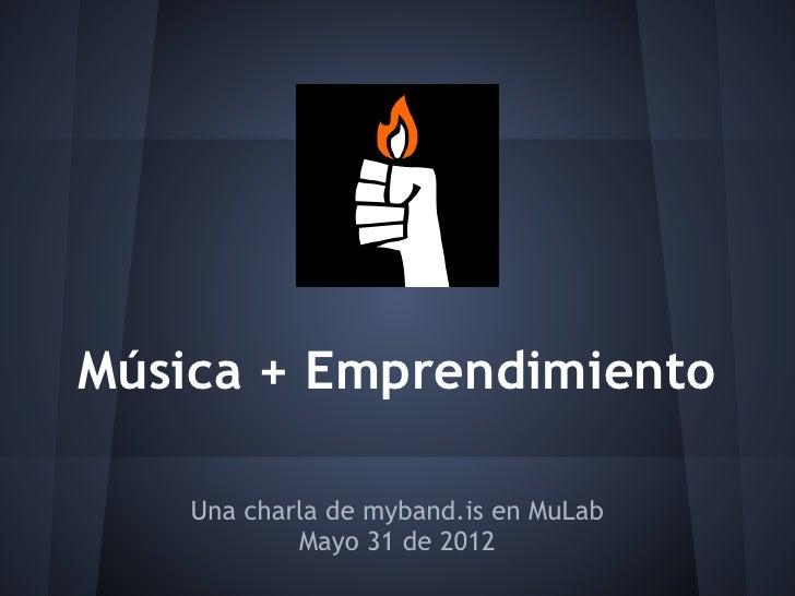 Música + Emprendimiento    Una charla de myband.is en MuLab            Mayo 31 de 2012