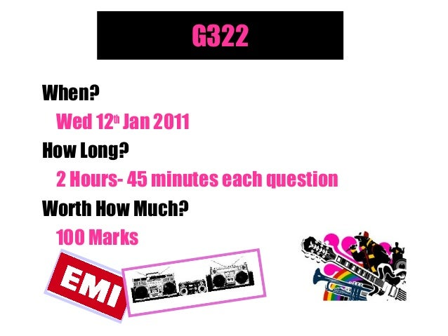 G322 When? Wed 12th Jan 2011 How Long? 2 Hours- 45 minutes each question Worth How Much? 100 Marks