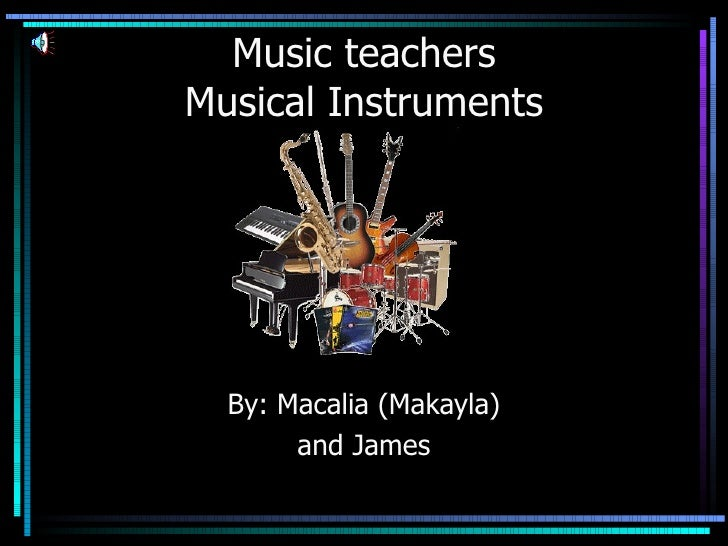 Music teachers Musical Instruments By: Macalia (Makayla) and James