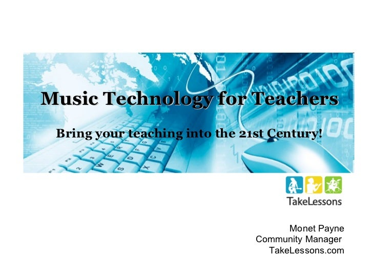 Music Technology for Teachers Bring your teaching into the 21st Century! Monet Payne Community Manager  TakeLessons.com